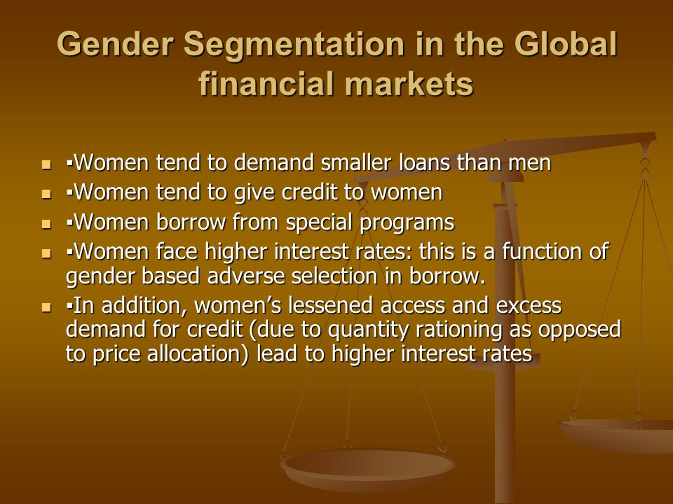 Gender Segmentation in the Global financial markets Women tend to demand smaller loans than men Women tend to demand smaller loans than men Women tend to give credit to women Women tend to give credit to women Women borrow from special programs Women borrow from special programs Women face higher interest rates: this is a function of gender based adverse selection in borrow.