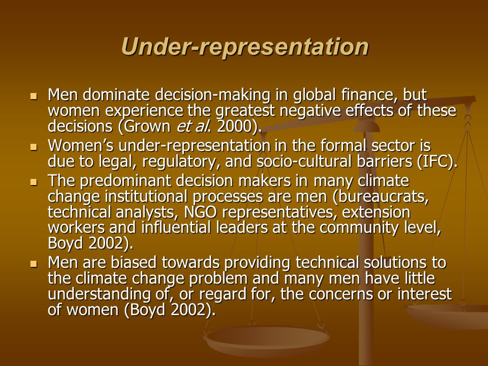 Under-representation Men dominate decision-making in global finance, but women experience the greatest negative effects of these decisions (Grown et al.