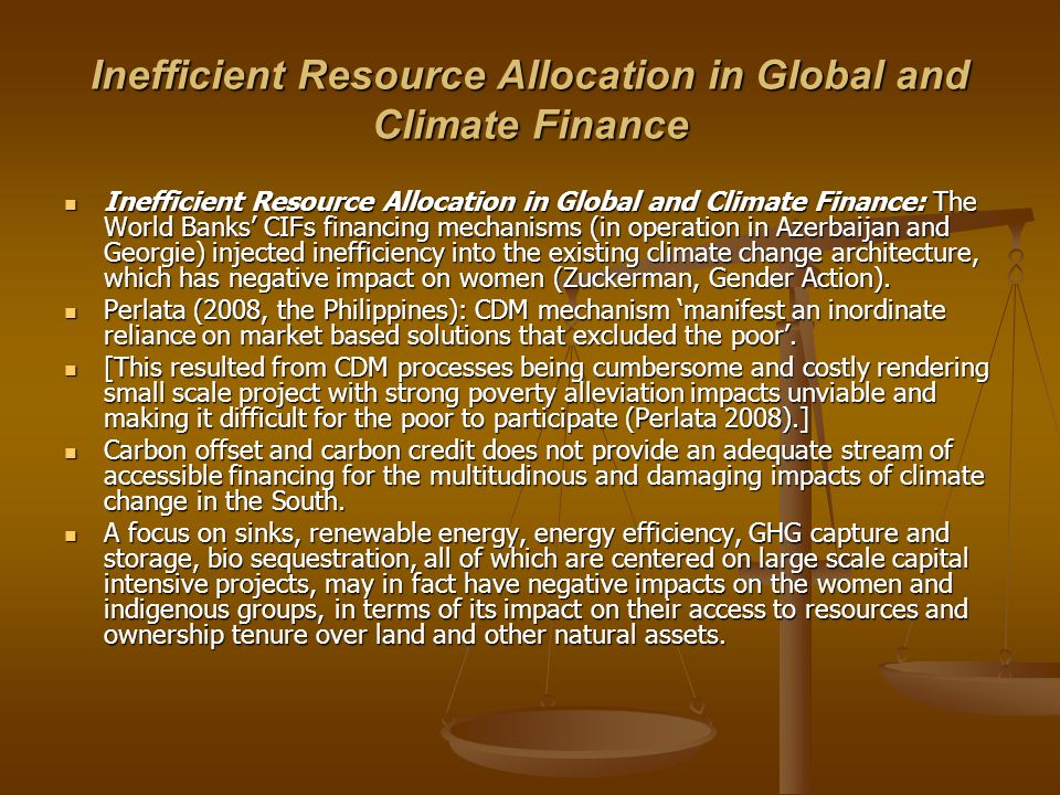 Inefficient Resource Allocation in Global and Climate Finance Inefficient Resource Allocation in Global and Climate Finance: The World Banks CIFs financing mechanisms (in operation in Azerbaijan and Georgie) injected inefficiency into the existing climate change architecture, which has negative impact on women (Zuckerman, Gender Action).