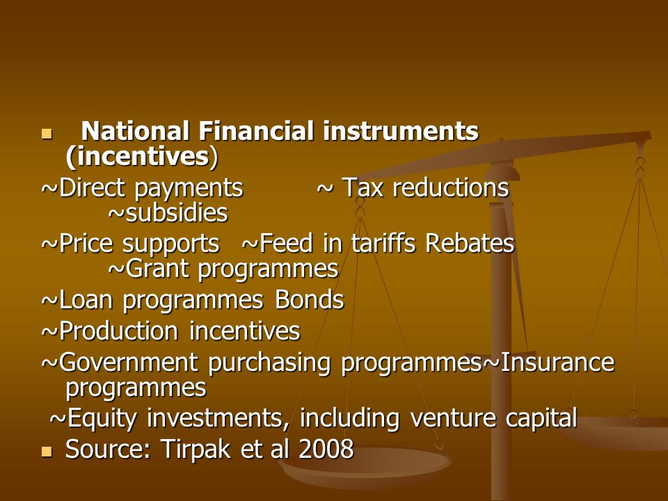 National Financial instruments (incentives) National Financial instruments (incentives) ~Direct payments ~ Tax reductions ~subsidies ~Price supports~Feed in tariffs Rebates ~Grant programmes ~Loan programmes Bonds ~Production incentives ~Government purchasing programmes~Insurance programmes ~Equity investments, including venture capital ~Equity investments, including venture capital Source: Tirpak et al 2008 Source: Tirpak et al 2008