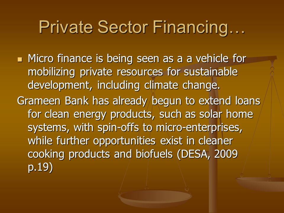 Private Sector Financing… Micro finance is being seen as a a vehicle for mobilizing private resources for sustainable development, including climate change.