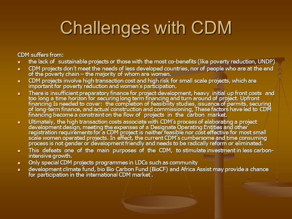 Challenges with CDM CDM suffers from: the lack of sustainable projects or those with the most co-benefits (like poverty reduction, UNDP) the lack of sustainable projects or those with the most co-benefits (like poverty reduction, UNDP) CDM projects dont meet the needs of less developed countries, nor of people who are at the end of the poverty chain – the majority of whom are women.
