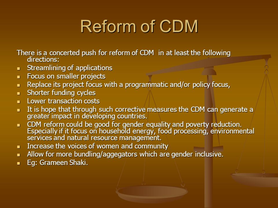 Reform of CDM There is a concerted push for reform of CDM in at least the following directions: Streamlining of applications Streamlining of applicati