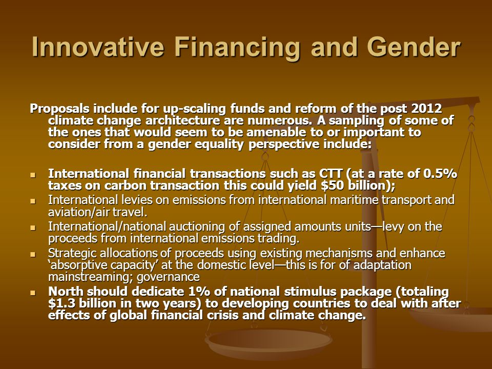 Innovative Financing and Gender Proposals include for up-scaling funds and reform of the post 2012 climate change architecture are numerous. A samplin