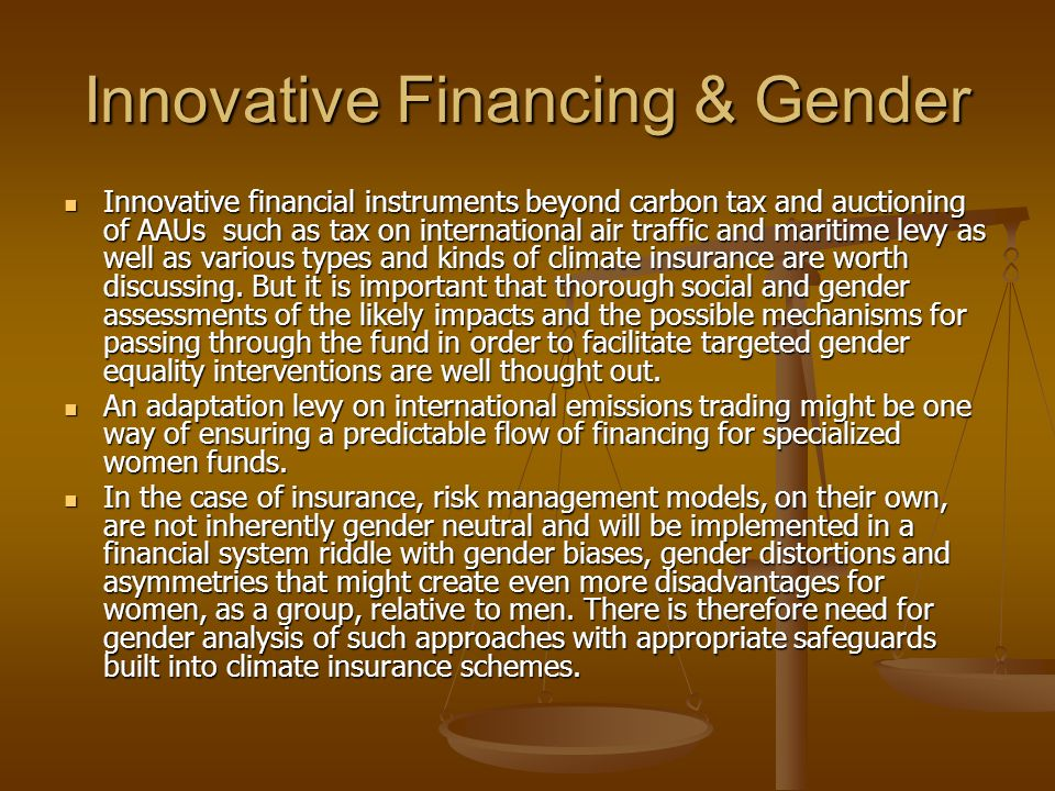 Innovative Financing & Gender Innovative financial instruments beyond carbon tax and auctioning of AAUs such as tax on international air traffic and maritime levy as well as various types and kinds of climate insurance are worth discussing.