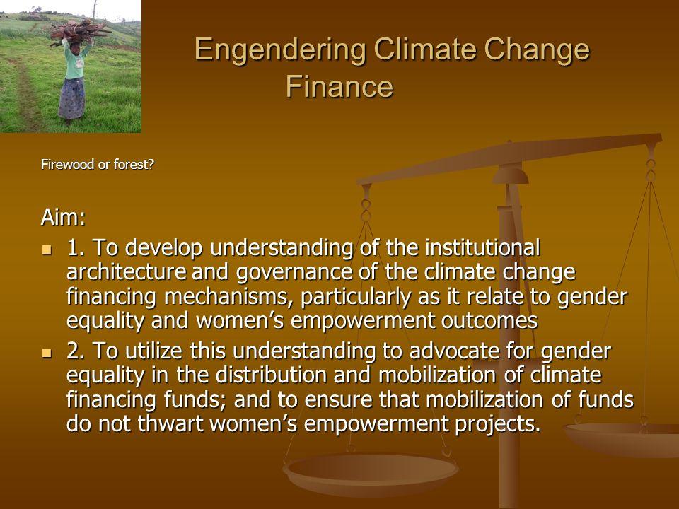 Engendering Climate Change Finance Engendering Climate Change Finance Firewood or forest? Aim: 1. To develop understanding of the institutional archit