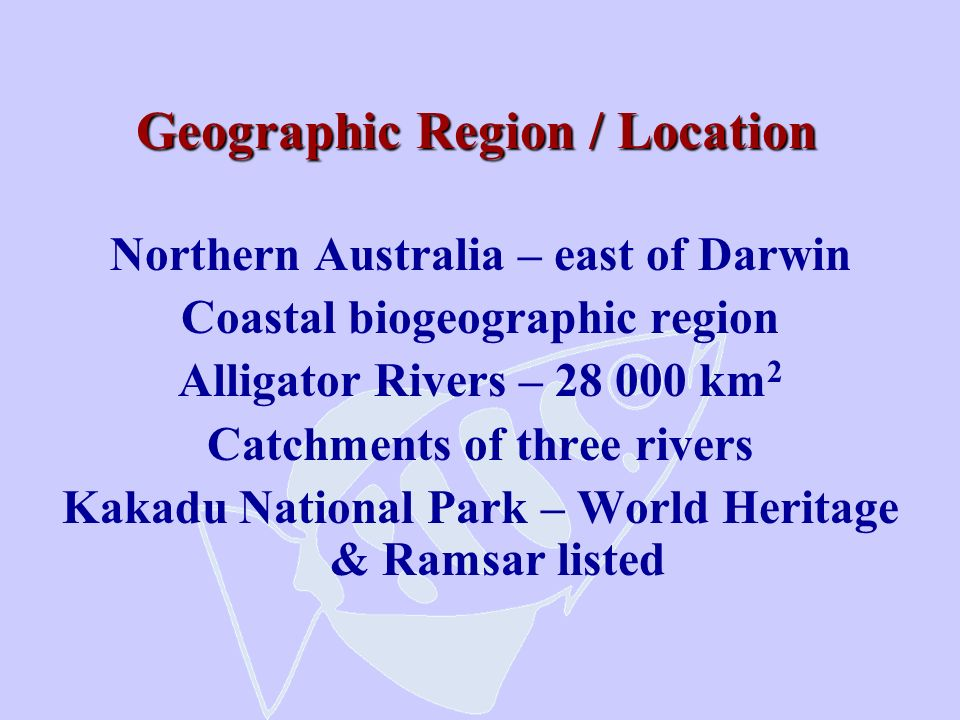 Geographic Region / Location Northern Australia – east of Darwin Coastal biogeographic region Alligator Rivers – 28 000 km 2 Catchments of three river