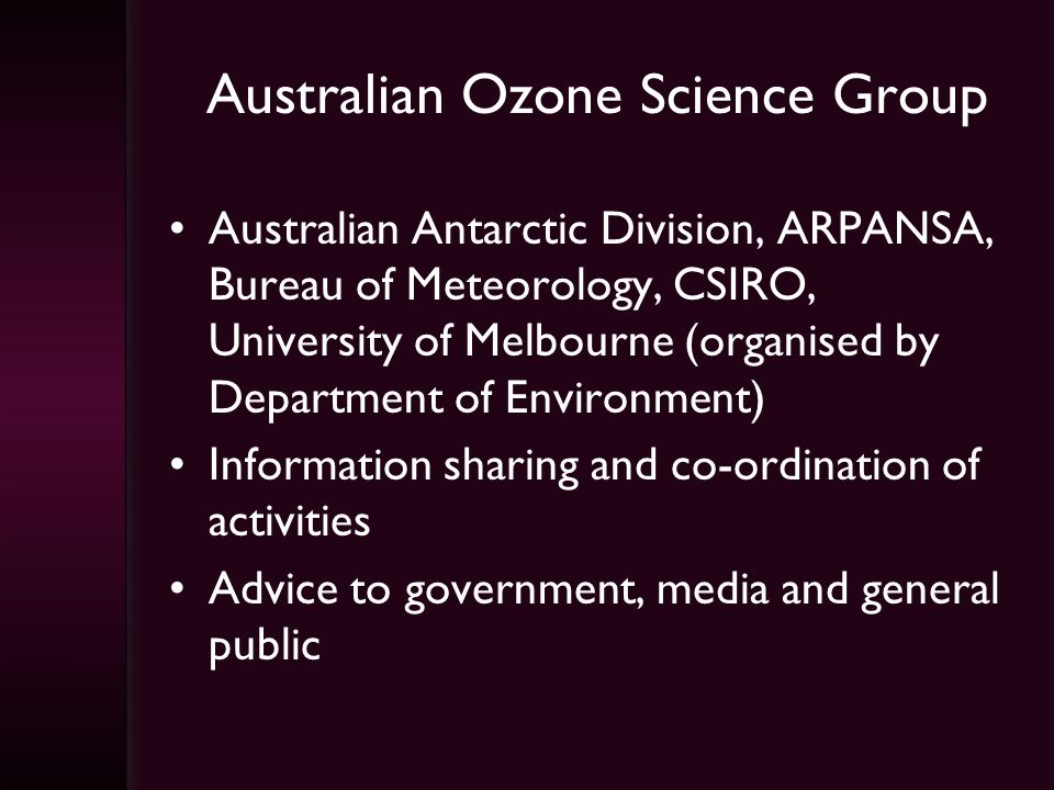 Australian Ozone Science Group Australian Antarctic Division, ARPANSA, Bureau of Meteorology, CSIRO, University of Melbourne (organised by Department of Environment) Information sharing and co-ordination of activities Advice to government, media and general public