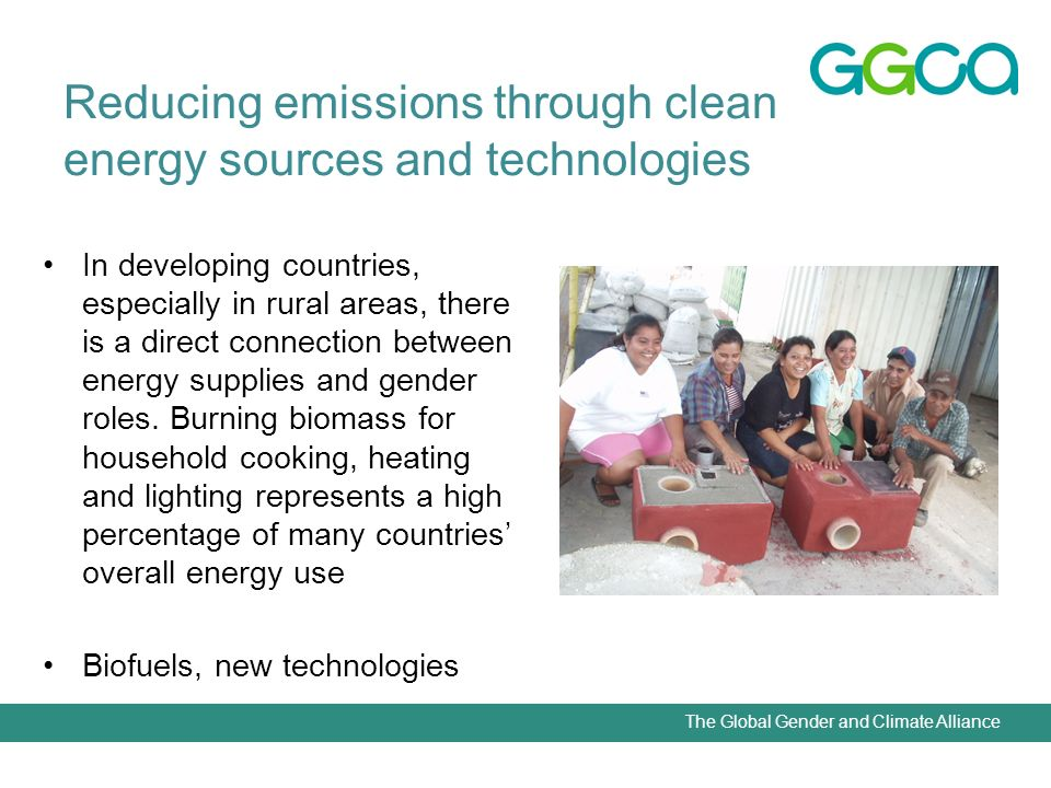 The Global Gender and Climate Alliance Reducing emissions through clean energy sources and technologies In developing countries, especially in rural areas, there is a direct connection between energy supplies and gender roles.