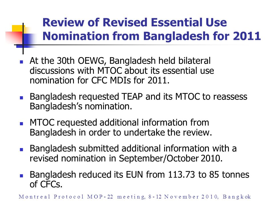 At the 30th OEWG, Bangladesh held bilateral discussions with MTOC about its essential use nomination for CFC MDIs for 2011. Bangladesh requested TEAP
