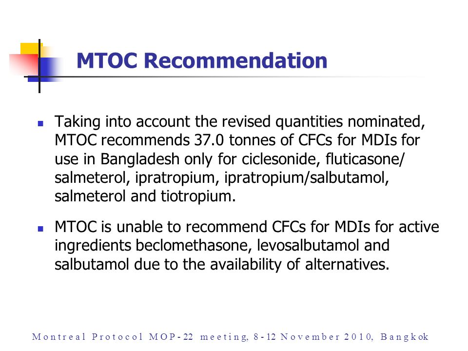 Taking into account the revised quantities nominated, MTOC recommends 37.0 tonnes of CFCs for MDIs for use in Bangladesh only for ciclesonide, fluticasone/ salmeterol, ipratropium, ipratropium/salbutamol, salmeterol and tiotropium.