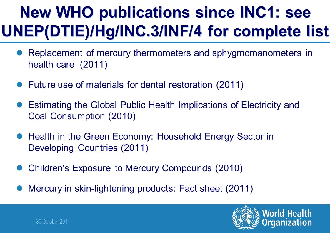 30 October 2011 New WHO publications since INC1: see UNEP(DTIE)/Hg/INC.3/INF/4 for complete list Replacement of mercury thermometers and sphygmomanometers in health care (2011) Future use of materials for dental restoration (2011) Estimating the Global Public Health Implications of Electricity and Coal Consumption (2010) Health in the Green Economy: Household Energy Sector in Developing Countries (2011) Children s Exposure to Mercury Compounds (2010) Mercury in skin-lightening products: Fact sheet (2011)