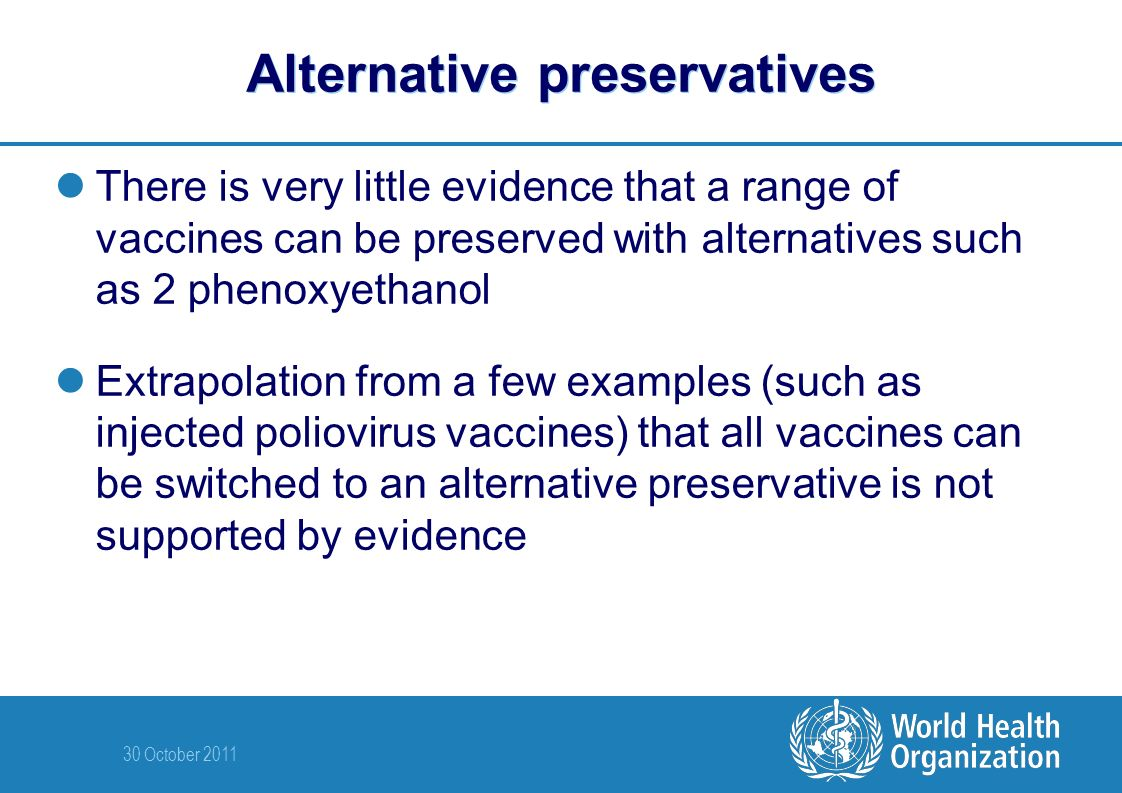 30 October 2011 Alternative preservatives There is very little evidence that a range of vaccines can be preserved with alternatives such as 2 phenoxyethanol Extrapolation from a few examples (such as injected poliovirus vaccines) that all vaccines can be switched to an alternative preservative is not supported by evidence