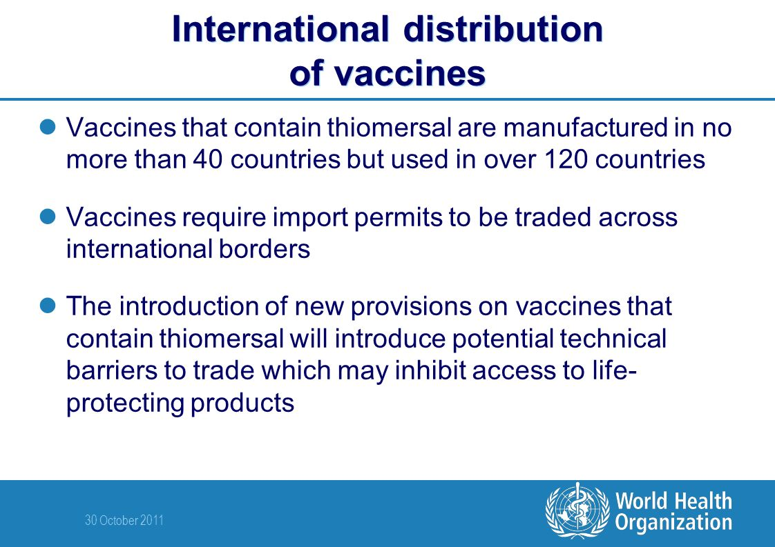 30 October 2011 International distribution of vaccines Vaccines that contain thiomersal are manufactured in no more than 40 countries but used in over 120 countries Vaccines require import permits to be traded across international borders The introduction of new provisions on vaccines that contain thiomersal will introduce potential technical barriers to trade which may inhibit access to life- protecting products