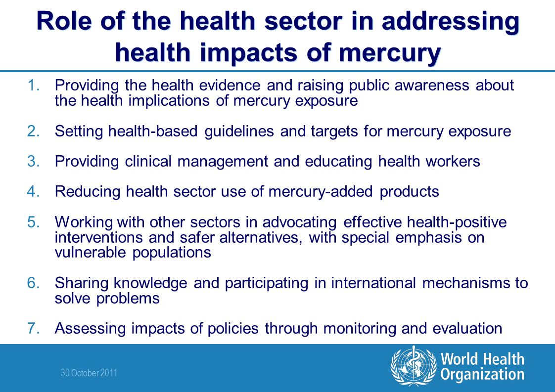 30 October 2011 Role of the health sector in addressing health impacts of mercury 1.Providing the health evidence and raising public awareness about the health implications of mercury exposure 2.Setting health-based guidelines and targets for mercury exposure 3.Providing clinical management and educating health workers 4.Reducing health sector use of mercury-added products 5.Working with other sectors in advocating effective health-positive interventions and safer alternatives, with special emphasis on vulnerable populations 6.Sharing knowledge and participating in international mechanisms to solve problems 7.Assessing impacts of policies through monitoring and evaluation