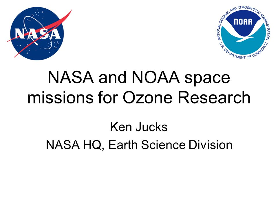 NASA and NOAA space missions for Ozone Research Ken Jucks NASA HQ, Earth Science Division