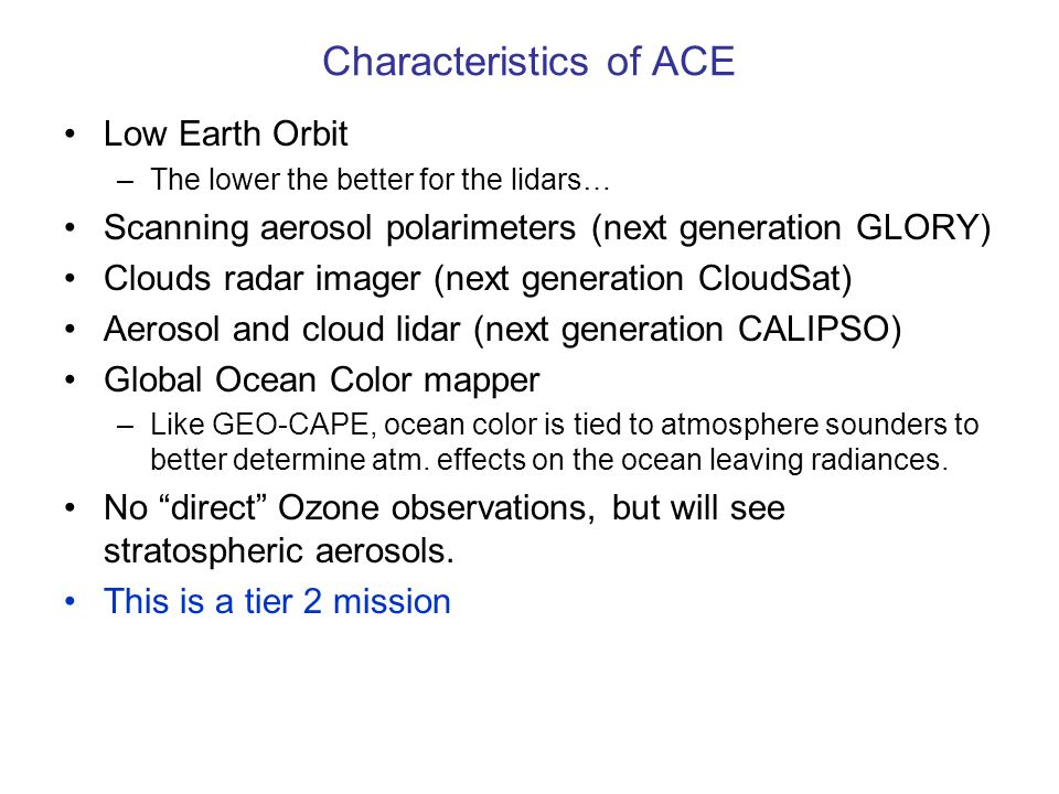 Characteristics of ACE Low Earth Orbit –The lower the better for the lidars… Scanning aerosol polarimeters (next generation GLORY) Clouds radar imager