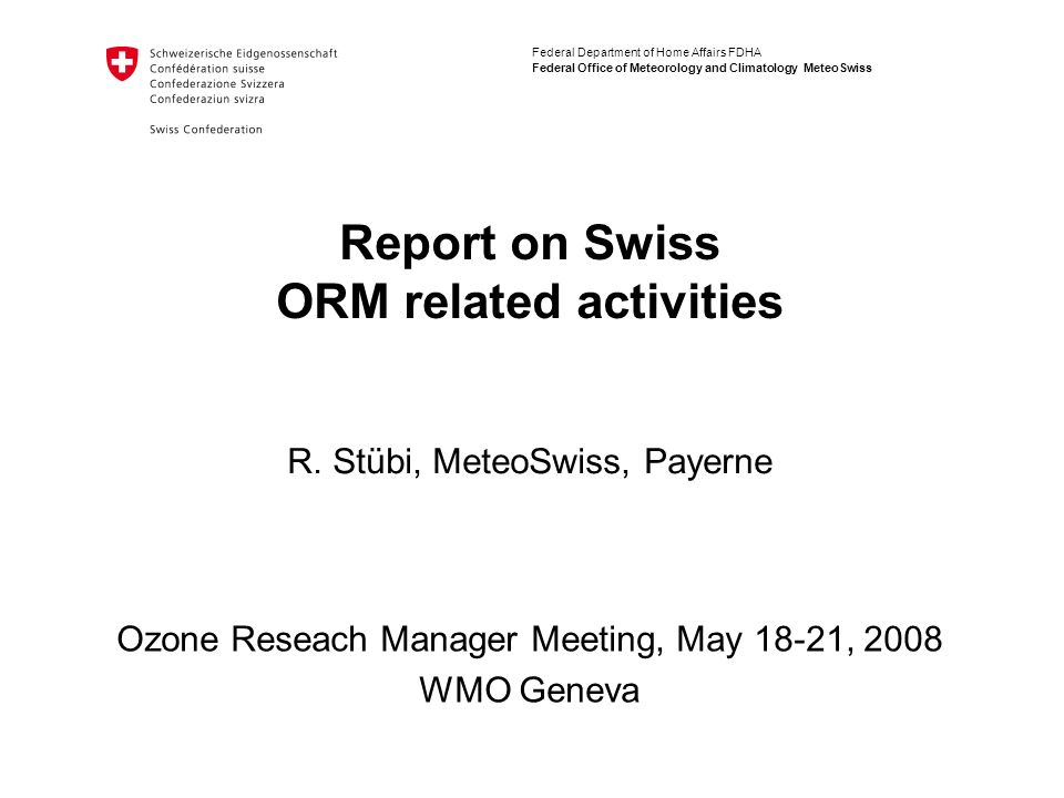 Federal Department of Home Affairs FDHA Federal Office of Meteorology and Climatology MeteoSwiss Report on Swiss ORM related activities Ozone Reseach Manager Meeting, May 18-21, 2008 WMO Geneva R.