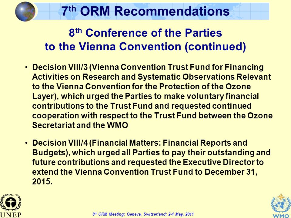 8 th ORM Meeting; Geneva, Switzerland; 2-4 May, 2011 7 th ORM Recommendations Decision VIII/3 (Vienna Convention Trust Fund for Financing Activities on Research and Systematic Observations Relevant to the Vienna Convention for the Protection of the Ozone Layer), which urged the Parties to make voluntary financial contributions to the Trust Fund and requested continued cooperation with respect to the Trust Fund between the Ozone Secretariat and the WMO Decision VIII/4 (Financial Matters: Financial Reports and Budgets), which urged all Parties to pay their outstanding and future contributions and requested the Executive Director to extend the Vienna Convention Trust Fund to December 31, 2015.