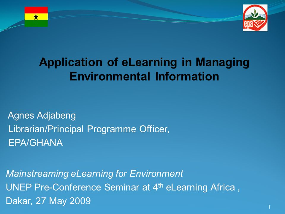 Agnes Adjabeng Librarian/Principal Programme Officer, EPA/GHANA Mainstreaming eLearning for Environment UNEP Pre-Conference Seminar at 4 th eLearning Africa, Dakar, 27 May 2009 1 Application of eLearning in Managing Environmental Information