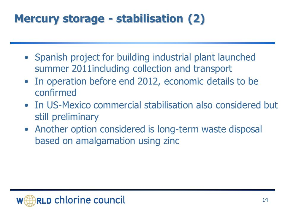 Mercury storage - stabilisation (2) Spanish project for building industrial plant launched summer 2011including collection and transport In operation before end 2012, economic details to be confirmed In US-Mexico commercial stabilisation also considered but still preliminary Another option considered is long-term waste disposal based on amalgamation using zinc 14