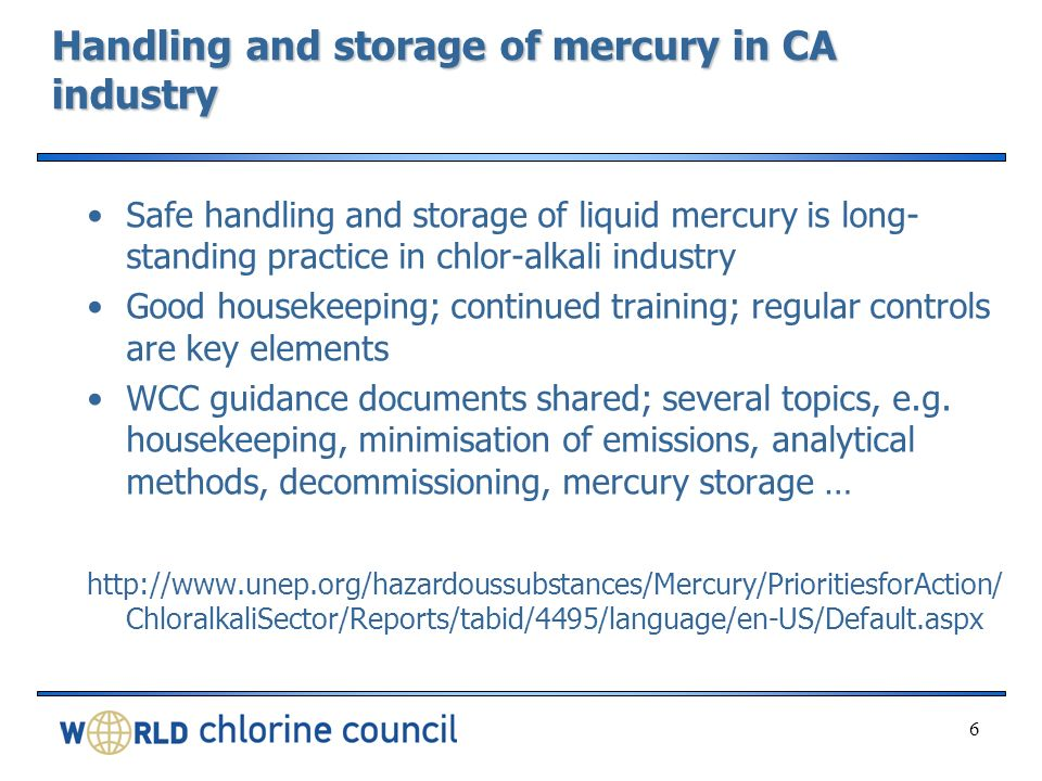 Handling and storage of mercury in CA industry Safe handling and storage of liquid mercury is long- standing practice in chlor-alkali industry Good housekeeping; continued training; regular controls are key elements WCC guidance documents shared; several topics, e.g.