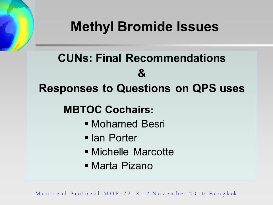 CUNs: Final Recommendations & Responses to Questions on QPS uses MBTOC Cochairs : Mohamed Besri Ian Porter Michelle Marcotte Marta Pizano M o n t r e a l P r o t o c o l M O P - 2 2, 8 - 12 N o v e m b e r 2 0 1 0, B a n g k ok Methyl Bromide Issues