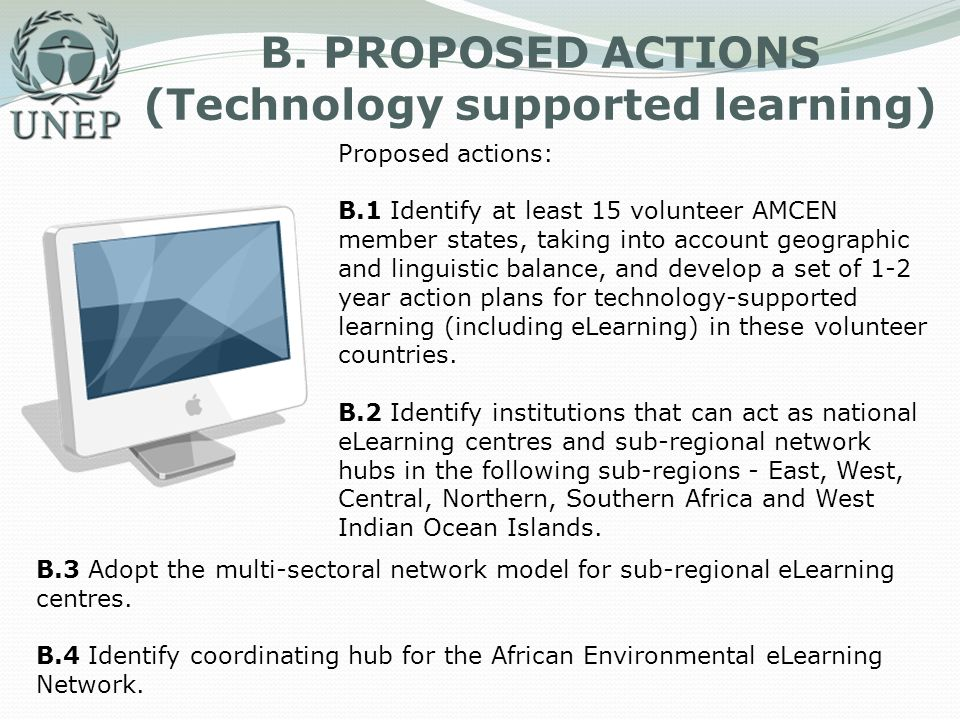 B. PROPOSED ACTIONS (Technology supported learning) Proposed actions: B.1 Identify at least 15 volunteer AMCEN member states, taking into account geog