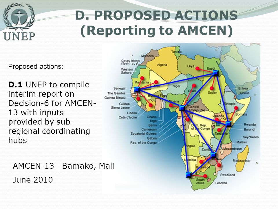 D. PROPOSED ACTIONS (Reporting to AMCEN) Proposed actions: D.1 UNEP to compile interim report on Decision-6 for AMCEN- 13 with inputs provided by sub-
