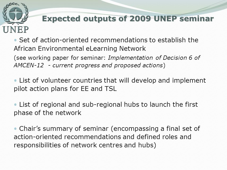 Expected outputs of 2009 UNEP seminar Set of action-oriented recommendations to establish the African Environmental eLearning Network (see working pap