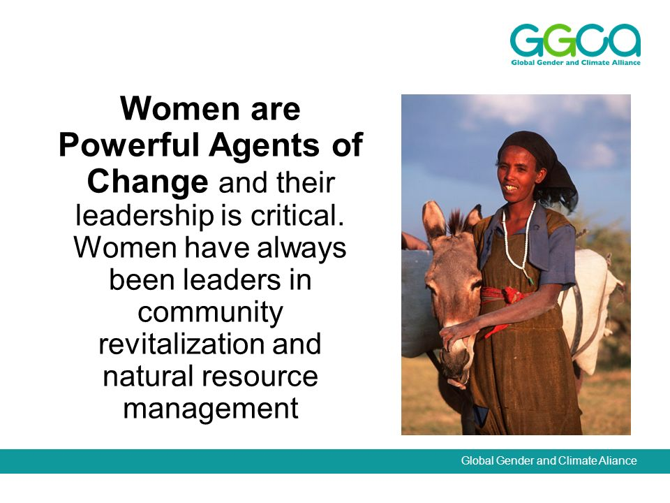 Global Gender and Climate Aliance Women are Powerful Agents of Change and their leadership is critical.