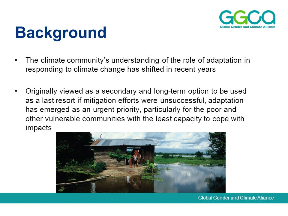 Global Gender and Climate Aliance The climate communitys understanding of the role of adaptation in responding to climate change has shifted in recent years Originally viewed as a secondary and long-term option to be used as a last resort if mitigation efforts were unsuccessful, adaptation has emerged as an urgent priority, particularly for the poor and other vulnerable communities with the least capacity to cope with impacts Background
