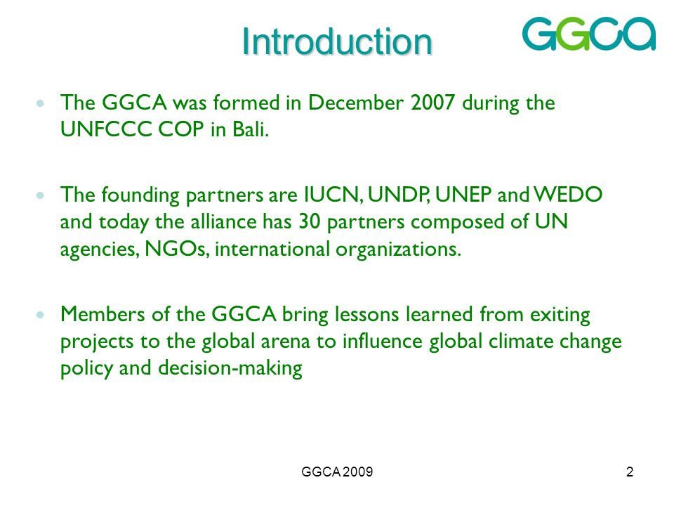 GGCA 20092 Introduction The GGCA was formed in December 2007 during the UNFCCC COP in Bali. The founding partners are IUCN, UNDP, UNEP and WEDO and to