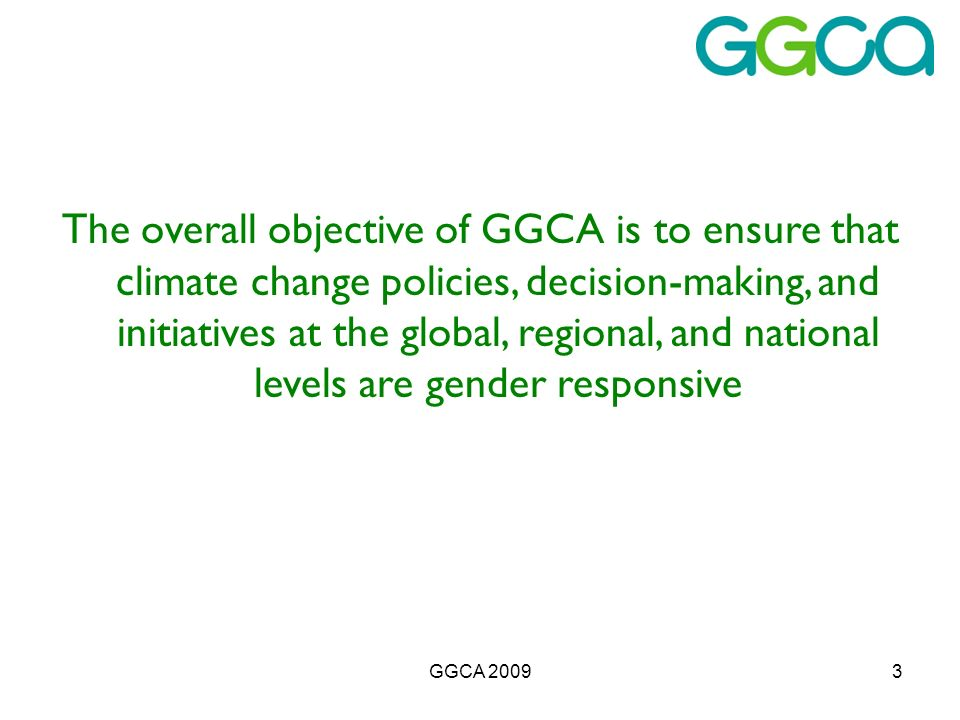 GGCA 20093 The overall objective of GGCA is to ensure that climate change policies, decision-making, and initiatives at the global, regional, and national levels are gender responsive