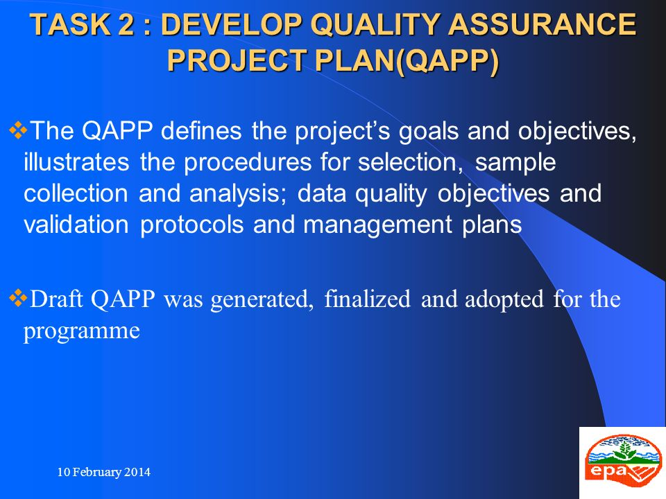 10 February 201411 TASK 2 : DEVELOP QUALITY ASSURANCE PROJECT PLAN(QAPP) The QAPP defines the projects goals and objectives, illustrates the procedure