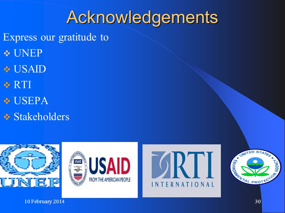 10 February 201430 Acknowledgements Express our gratitude to UNEP USAID RTI USEPA Stakeholders