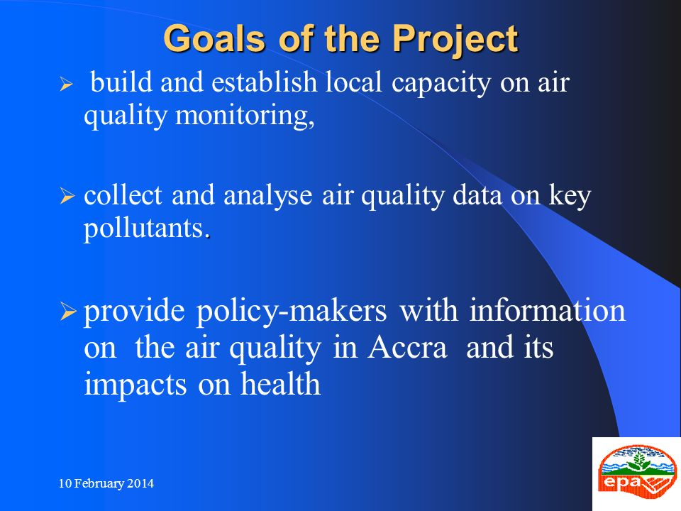 10 February 20147 Goals of the Project build and establish local capacity on air quality monitoring,. collect and analyse air quality data on key poll