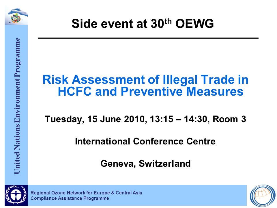 United Nations Environment Programme Regional Ozone Network for Europe & Central Asia Compliance Assistance Programme Risk Assessment of Illegal Trade in HCFC and Preventive Measures TimeTopicPresenterOrganization 13:15Welcome addressRajendra Shende UNEP DTIE OzonAction 13:20Study on risk assessment of illegal trade in HCFCsJulian Newman Environmental Investigation Agency 13:35CAP initiatives to prevent illegal trade in ODSHalvart Koeppen UNEP DTIE OzonAction 13:45EU regulations and its experience with iPIC* and the analysis of data discrepancies Cornelius Rhein European Commission 14:00Serbias experience with iPIC* and the analysis of data discrepancies Sonja Ruzin Ministry of Environment and Spatial Planning of Serbia 14:15Discussion & conclusions Facilitator: Klara Quasnitzova, Ministry of Environment of the Czech Republic