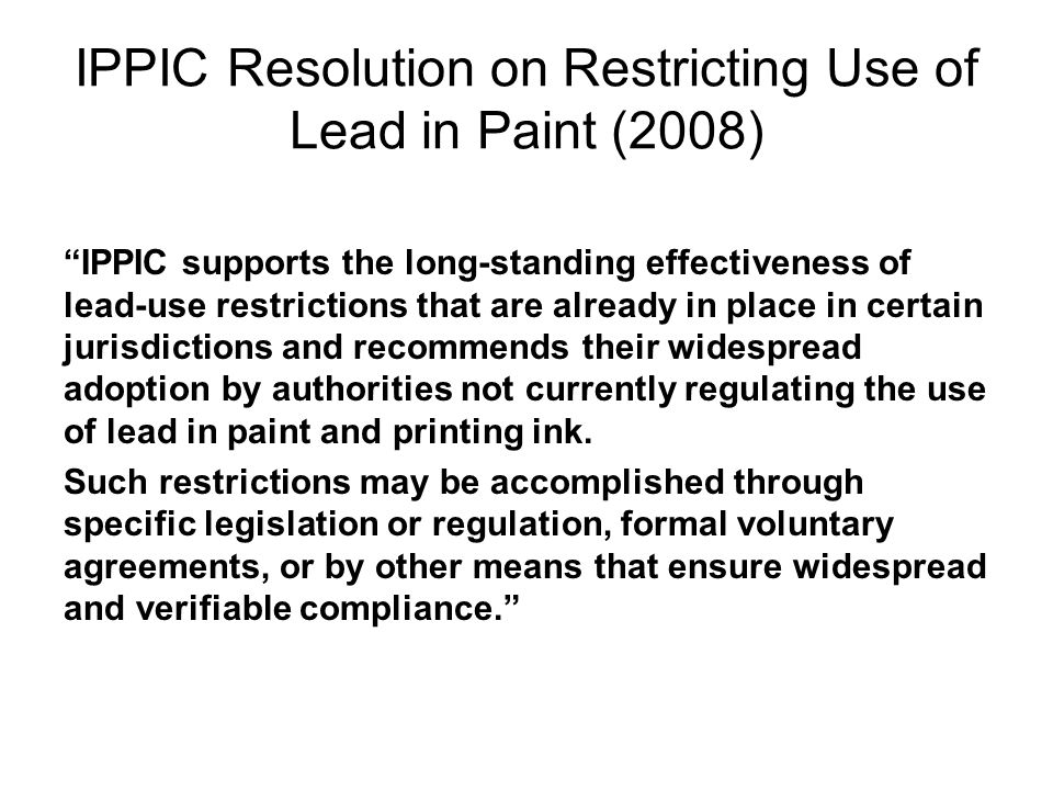 IPPIC Resolution on Restricting Use of Lead in Paint (2008) IPPIC supports the long-standing effectiveness of lead-use restrictions that are already i