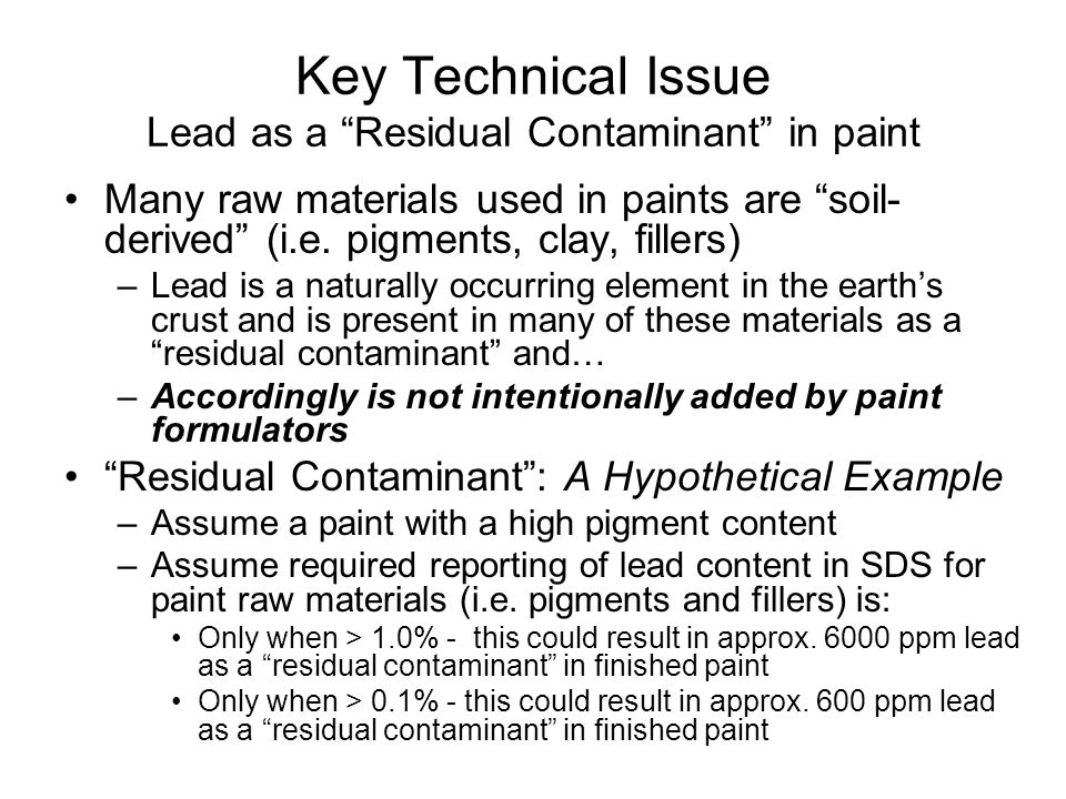 Key Technical Issue Lead as a Residual Contaminant in paint Many raw materials used in paints are soil- derived (i.e. pigments, clay, fillers) –Lead i