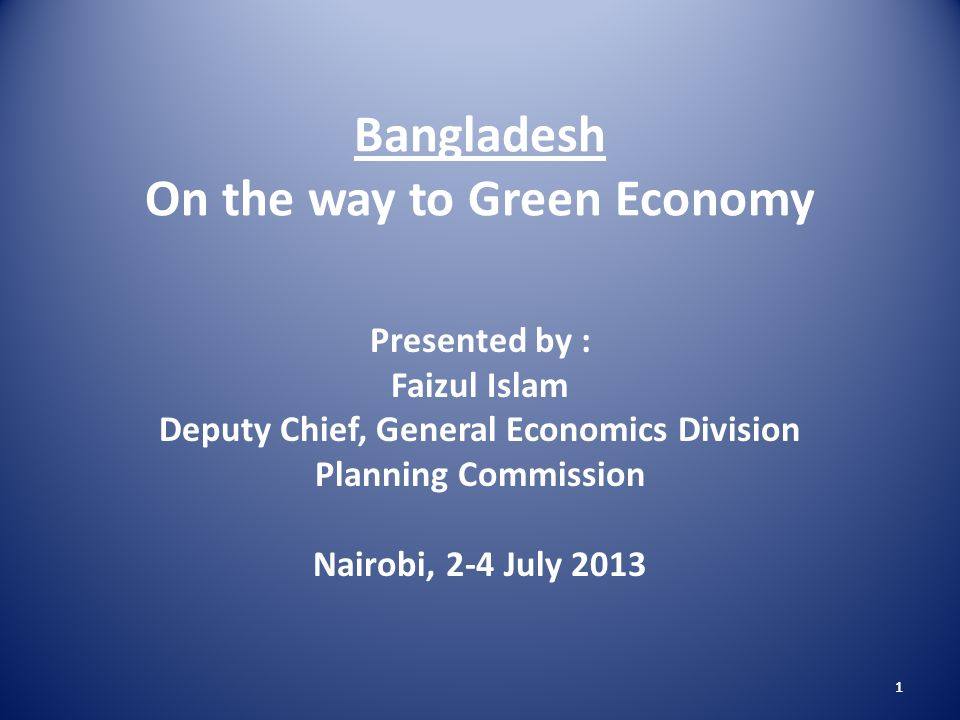 1 Bangladesh On the way to Green Economy Presented by : Faizul Islam Deputy Chief, General Economics Division Planning Commission Nairobi, 2-4 July 2013 1