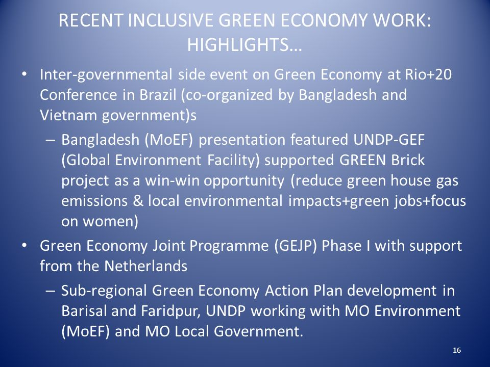 RECENT INCLUSIVE GREEN ECONOMY WORK: HIGHLIGHTS… Inter-governmental side event on Green Economy at Rio+20 Conference in Brazil (co-organized by Bangladesh and Vietnam government)s – Bangladesh (MoEF) presentation featured UNDP-GEF (Global Environment Facility) supported GREEN Brick project as a win-win opportunity (reduce green house gas emissions & local environmental impacts+green jobs+focus on women) Green Economy Joint Programme (GEJP) Phase I with support from the Netherlands – Sub-regional Green Economy Action Plan development in Barisal and Faridpur, UNDP working with MO Environment (MoEF) and MO Local Government.