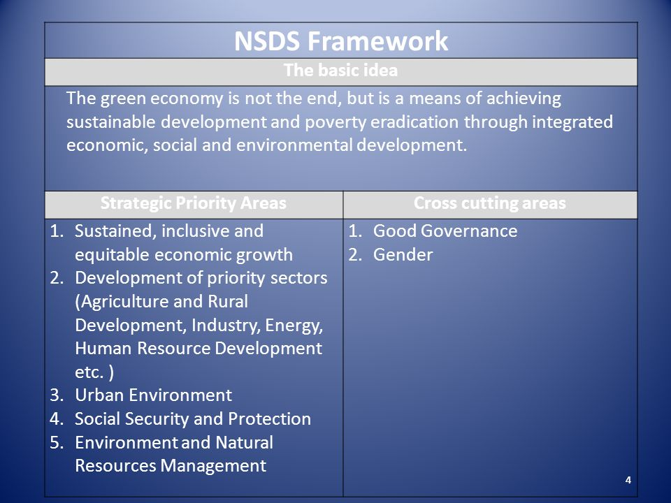 4 NSDS Framework The basic idea The green economy is not the end, but is a means of achieving sustainable development and poverty eradication through integrated economic, social and environmental development.