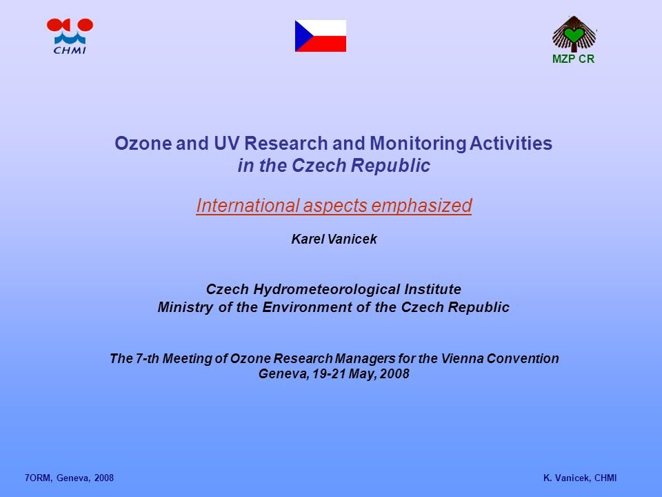 Ozone and UV Research and Monitoring Activities in the Czech Republic International aspects emphasized Karel Vanicek Czech Hydrometeorological Institute Ministry of the Environment of the Czech Republic The 7-th Meeting of Ozone Research Managers for the Vienna Convention Geneva, 19-21 May, 2008 MZP CR 7ORM, Geneva, 2008 K.