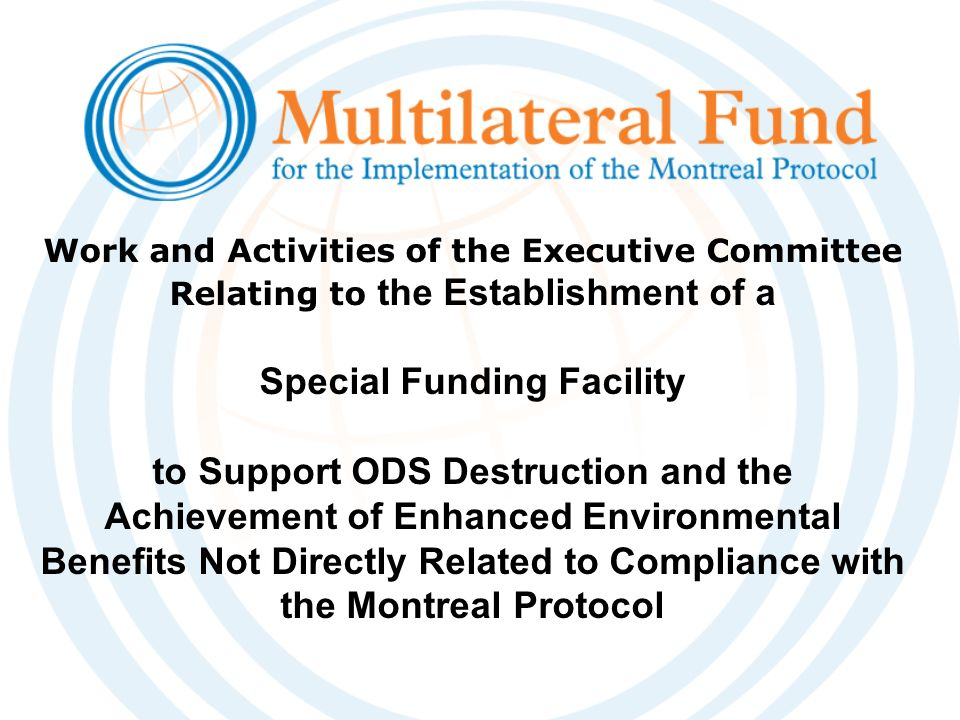 Work and Activities of the Executive Committee Relating to the Establishment of a Special Funding Facility to Support ODS Destruction and the Achievement of Enhanced Environmental Benefits Not Directly Related to Compliance with the Montreal Protocol