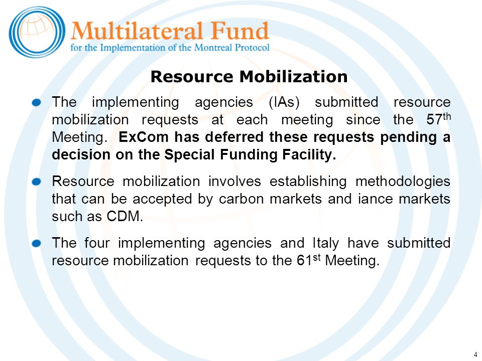 4 The implementing agencies (IAs) submitted resource mobilization requests at each meeting since the 57 th Meeting. ExCom has deferred these requests