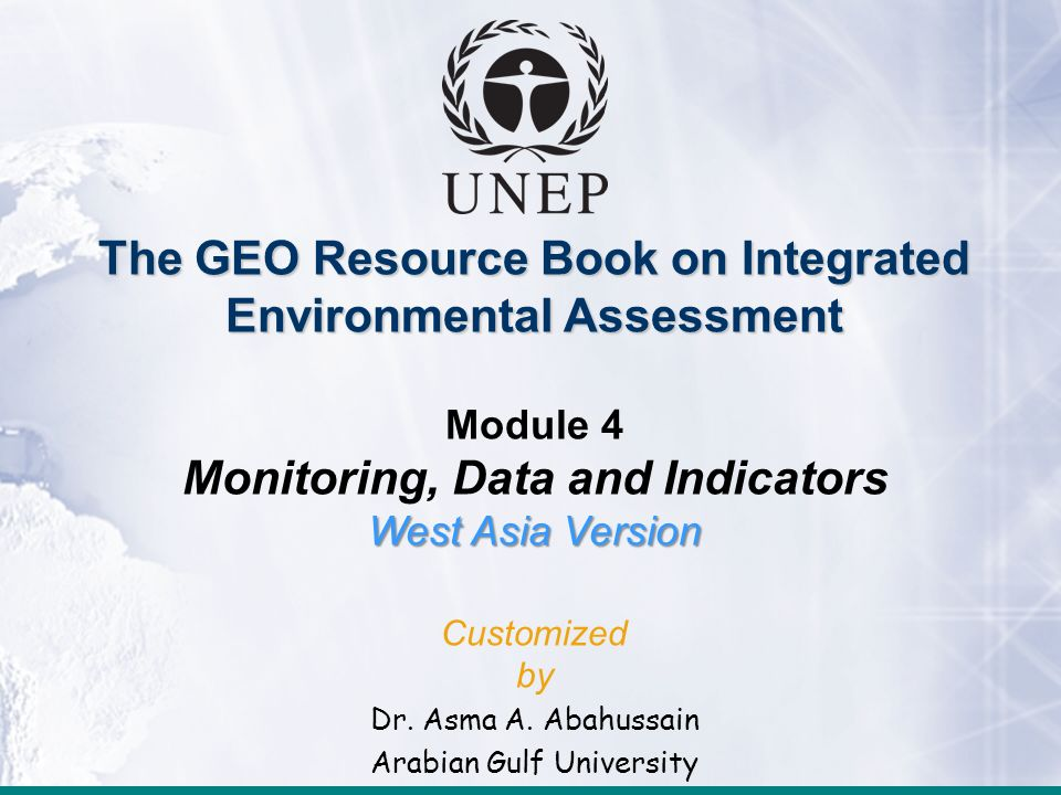 The GEO Resource Book on Integrated Environmental Assessment Module 4 Monitoring, Data and Indicators West Asia Version Customized by Dr. Asma A. Abah
