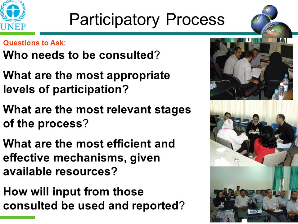 Participatory Process Who needs to be consulted? What are the most appropriate levels of participation? What are the most relevant stages of the proce
