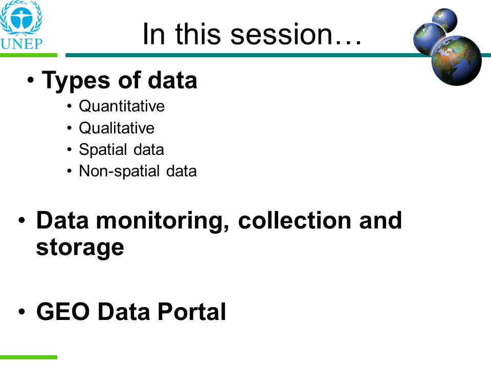 Types of data In this session… Quantitative Qualitative Spatial data Non-spatial data Data monitoring, collection and storage GEO Data Portal