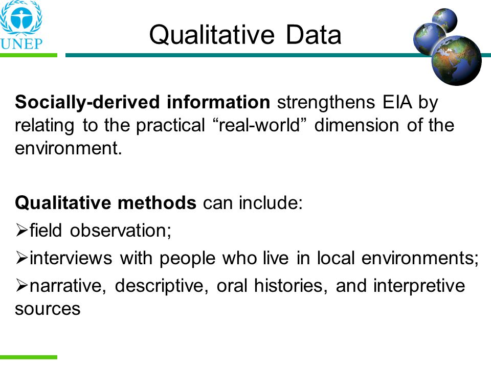 Qualitative Data Socially-derived information strengthens EIA by relating to the practical real-world dimension of the environment. Qualitative method